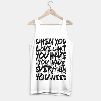 Thumbnail image of WHEN YOU LOVE WHAT YOU HAVE YOU HAVE EVERYTHING YOU NEED Tank Top regular, Live Heroes