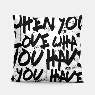 Thumbnail image of WHEN YOU LOVE WHAT YOU HAVE YOU HAVE EVERYTHING YOU NEED Pillow, Live Heroes