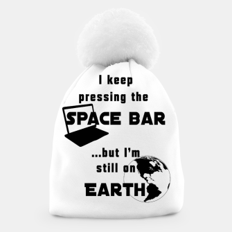 I keep pressing the space bar, but I'm still on earth. ne black Beanie thumbnail image