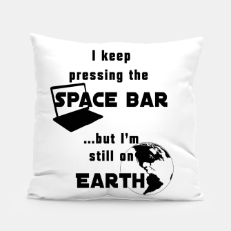 I keep pressing the space bar, but I'm still on earth. ne black Pillow thumbnail image